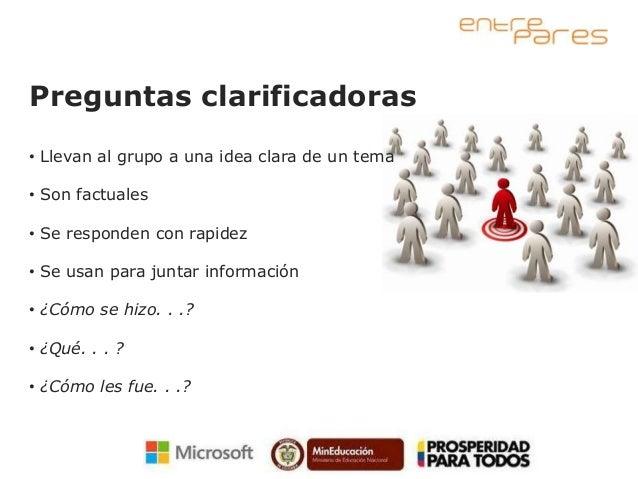 Preguntas clarificadoras• Llevan al grupo a una idea clara de un tema• Son factuales• Se responden con rapidez• Se usan pa...