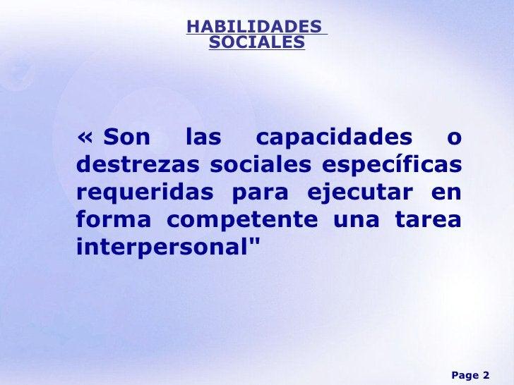 HABILIDADES  SOCIALES «Son las capacidades o destrezas sociales específicas requeridas para ejecutar en forma competente ...