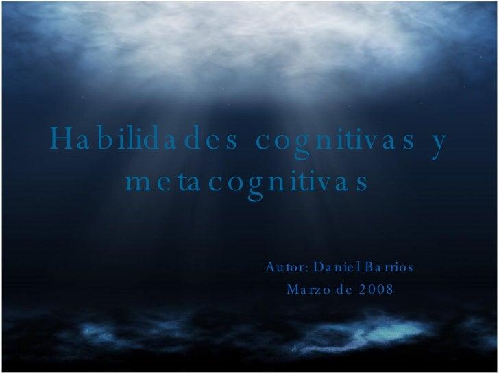 Habilidades cognitivas y metacognitivas Autor: Daniel Barrios Marzo de 2008