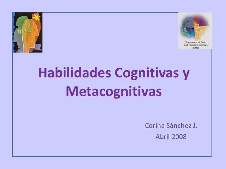 Habilidades Cognitivas y Metacognitivas Corina Sánchez J. Abril 2008