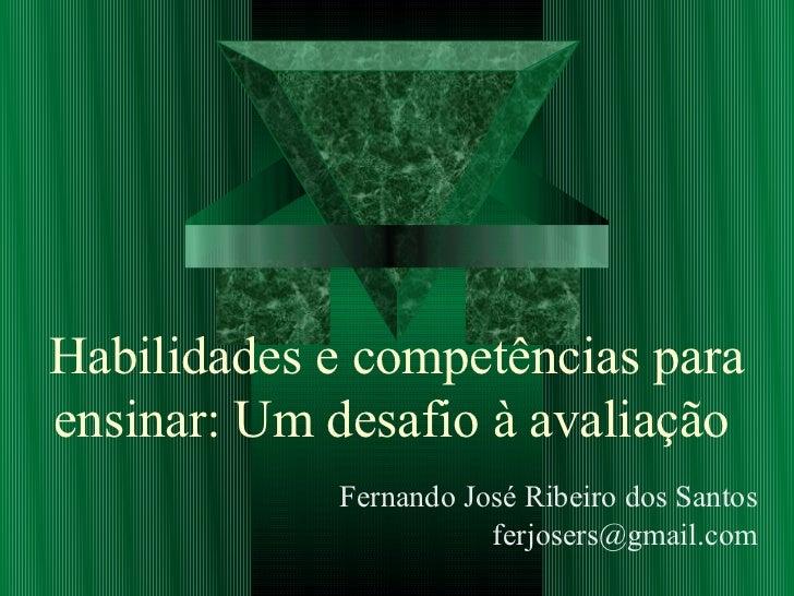 Habilidades e competências paraensinar: Um desafio à avaliação            Fernando José Ribeiro dos Santos                ...