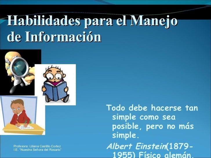 Habilidades para el Manejo de Información <ul><li>Todo debe hacerse tan simple como sea posible, pero no más simple. </li>...