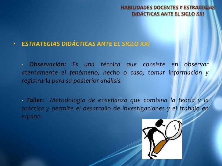 HABILIDADES DOCENTES Y ESTRATEGIAS DIDÁCTICAS ANTE EL SIGLO XXI<br />ESTRATEGIAS DIDÁCTICAS ANTE EL SIGLO XXI<br />- Obse...