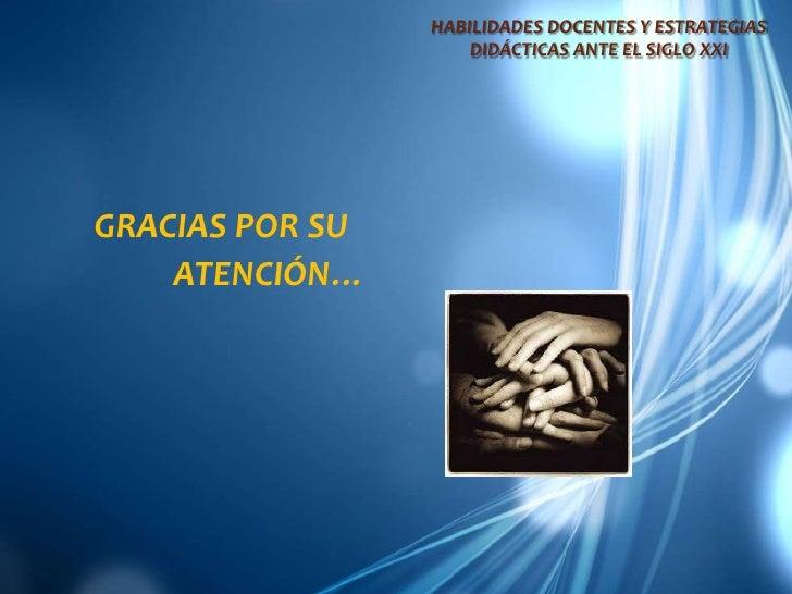 HABILIDADES DOCENTES Y ESTRATEGIAS DIDÁCTICAS ANTE EL SIGLO XXI<br />GRACIAS POR SU <br />ATENCIÓN…<br />