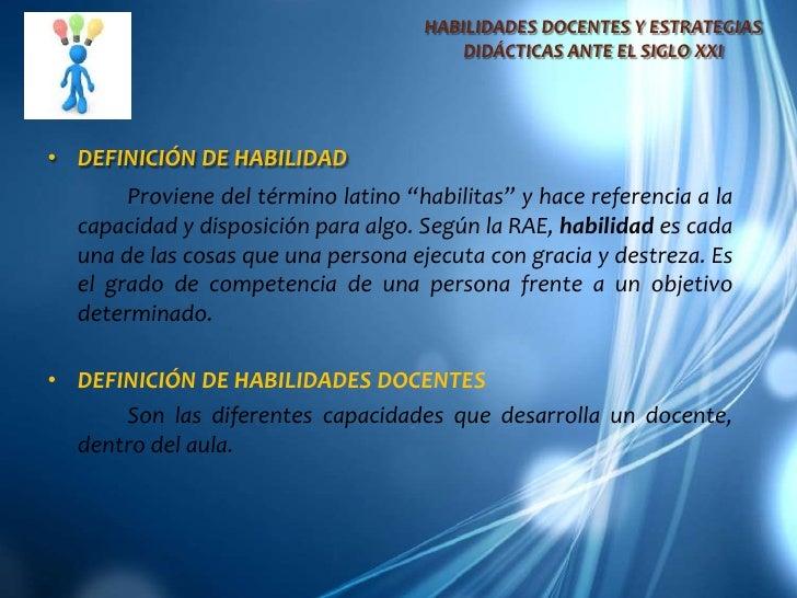 HABILIDADES DOCENTES Y ESTRATEGIAS DIDÁCTICAS ANTE EL SIGLO XXI<br />DEFINICIÓN DE HABILIDAD<br />Proviene del término lat...