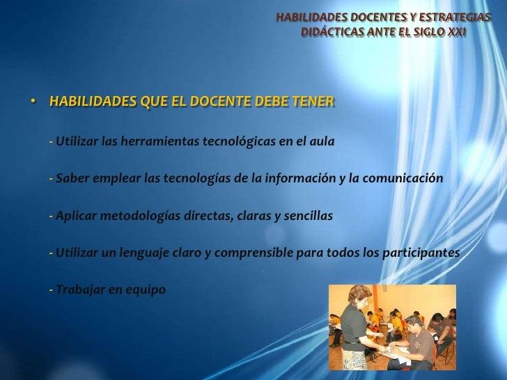 HABILIDADES DOCENTES Y ESTRATEGIAS DIDÁCTICAS ANTE EL SIGLO XXI<br />HABILIDADES QUE EL DOCENTE DEBE TENER<br />-Utilizar ...