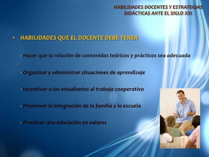HABILIDADES DOCENTES Y ESTRATEGIAS DIDÁCTICAS ANTE EL SIGLO XXI<br />HABILIDADES QUE EL DOCENTE DEBE TENER<br />- Hacer qu...