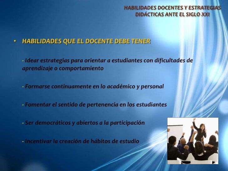 HABILIDADES DOCENTES Y ESTRATEGIAS DIDÁCTICAS ANTE EL SIGLO XXI<br />HABILIDADES QUE EL DOCENTE DEBE TENER<br />- Idear es...