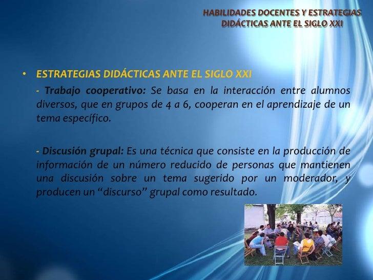 ESTRATEGIAS DIDÁCTICAS ANTE EL SIGLO XXI<br />- Trabajo cooperativo: Se basa en la interacción entre alumnos diversos, qu...