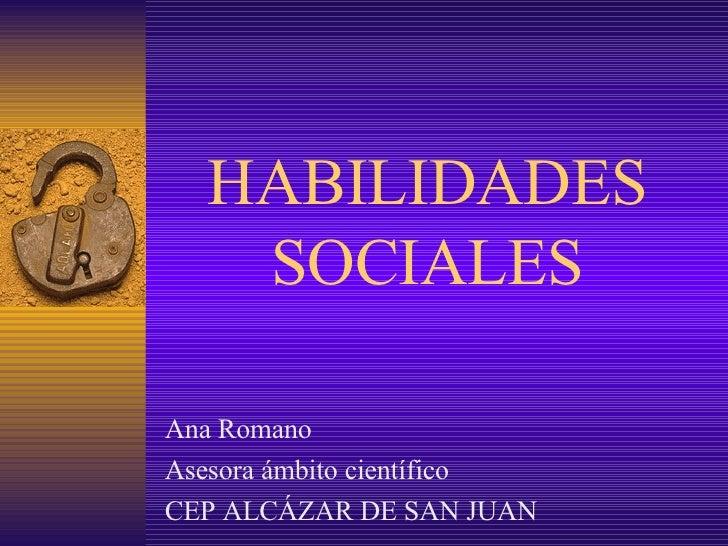 HABILIDADES SOCIALES Ana Romano Asesora ámbito científico CEP ALCÁZAR DE SAN JUAN