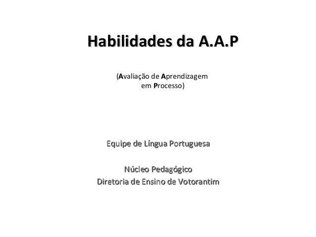 Habilidades da A.A.PHabilidades da A.A.P (AAvaliação de AAprendizagem em PProcesso) Equipe de Língua PortuguesaEquipe de L...