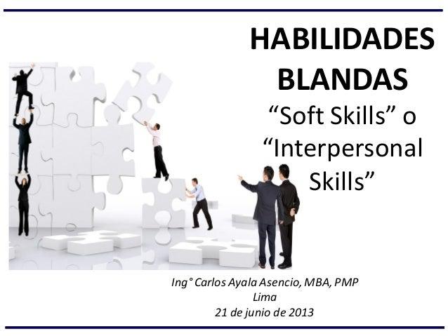 """HABILIDADES BLANDAS """"Soft Skills"""" o """"Interpersonal Skills"""" Ing° Carlos Ayala Asencio, MBA, PMP Lima 21 de junio de 2013"""