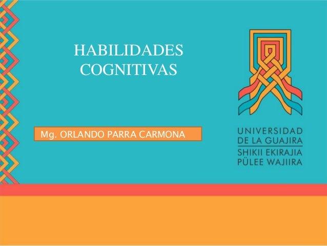 HABILIDADES COGNITIVAS Mg. ORLANDO PARRA CARMONA