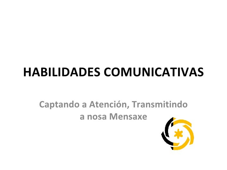 HABILIDADES COMUNICATIVAS Captando a Atención, Transmitindo a nosa Mensaxe