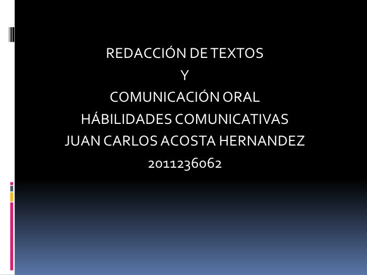 REDACCIÓN DE TEXTOS               Y      COMUNICACIÓN ORAL  HÁBILIDADES COMUNICATIVASJUAN CARLOS ACOSTA HERNANDEZ         ...