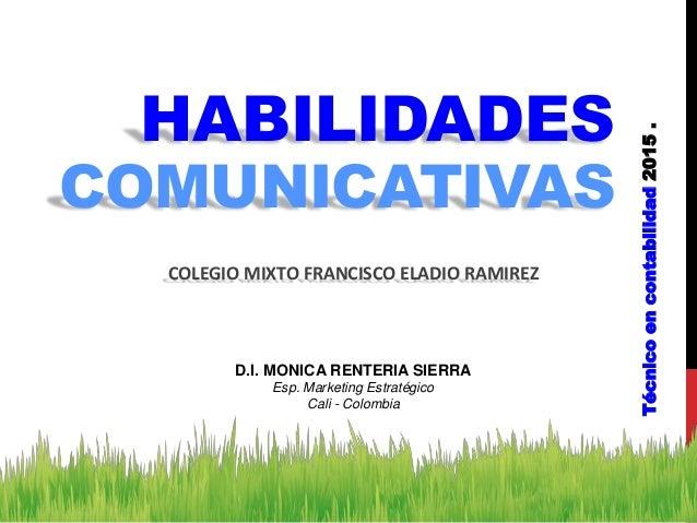 HABILIDADES COMUNICATIVAS Técnicoencontabilidad2015. COLEGIO MIXTO FRANCISCO ELADIO RAMIREZ D.I. MONICA RENTERIA SIERRA Es...