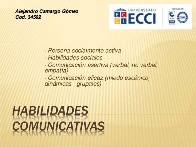 HABILIDADES COMUNICATIVAS • Persona socialmente activa • Habilidades sociales • Comunicación asertiva (verbal, no verbal, ...