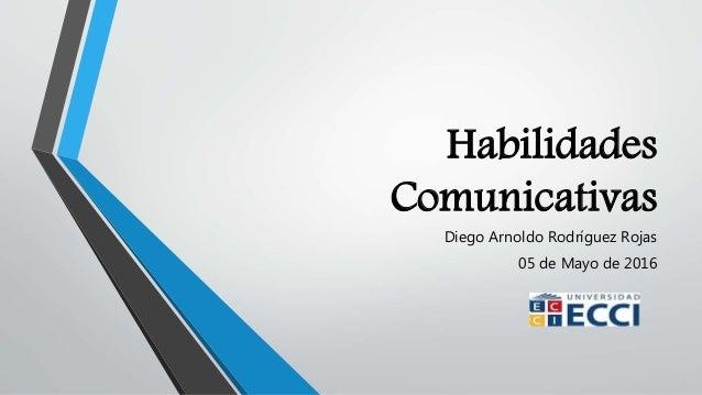 Habilidades Comunicativas Diego Arnoldo Rodríguez Rojas 05 de Mayo de 2016
