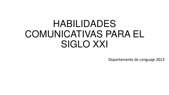 HABILIDADES COMUNICATIVAS PARA EL SIGLO XXI Departamento de Lenguaje 2013