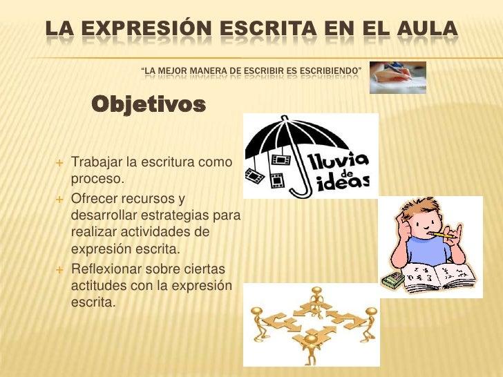 """LA EXPRESIÓN ESCRITA EN EL AULA               """"LA MEJOR MANERA DE ESCRIBIR ES ESCRIBIENDO""""       Objetivos   Trabajar la ..."""