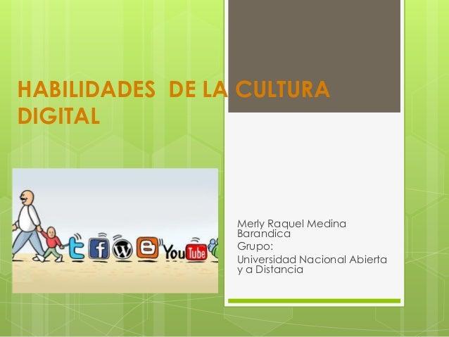HABILIDADES DE LA CULTURA DIGITAL Merly Raquel Medina Barandica Grupo: Universidad Nacional Abierta y a Distancia