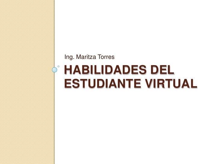 Ing. Maritza Torres  HABILIDADES DEL ESTUDIANTE VIRTUAL