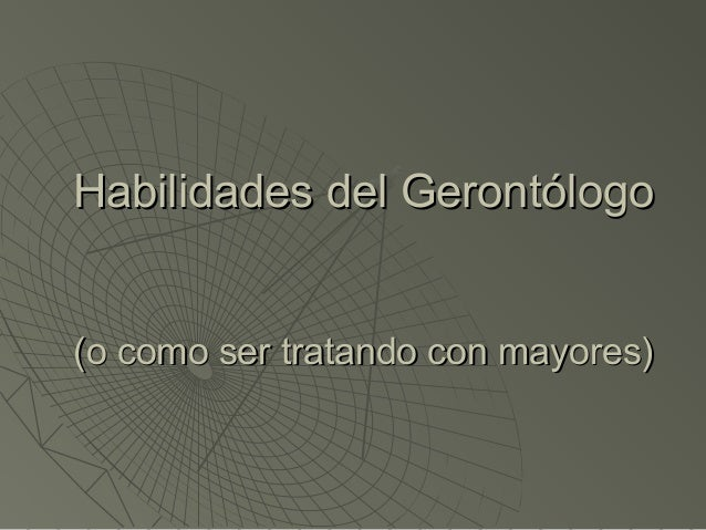 Habilidades del GerontólogoHabilidades del Gerontólogo (o como ser tratando con mayores)(o como ser tratando con mayores)