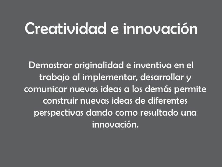 Creatividad e innovación <ul><li>Demostrar originalidad e inventiva en el trabajo al implementar, desarrollar y comunicar ...