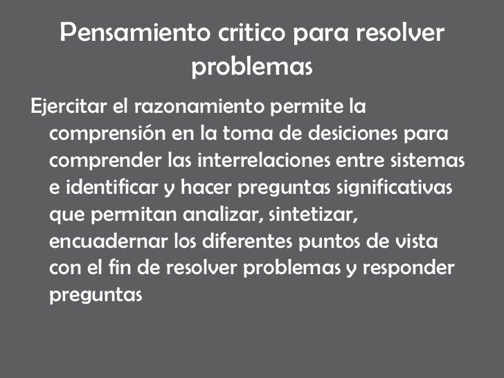 Pensamiento critico para resolver problemas <ul><li>Ejercitar el razonamiento permite la comprensión en la toma de desicio...