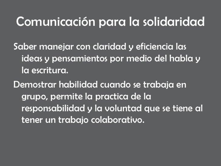 Comunicación para la solidaridad <ul><li>Saber manejar con claridad y eficiencia las ideas y pensamientos por medio del ha...