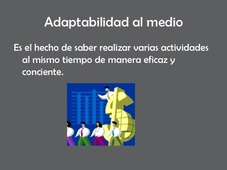 Adaptabilidad al medio <ul><li>Es el hecho de saber realizar varias actividades al mismo tiempo de manera eficaz y concien...
