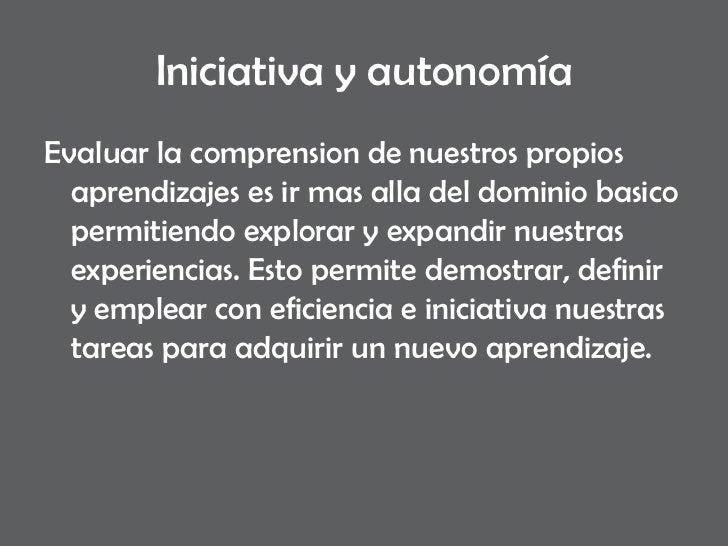 Iniciativa y autonomía <ul><li>Evaluar la comprension de nuestros propios aprendizajes es ir mas alla del dominio basico p...