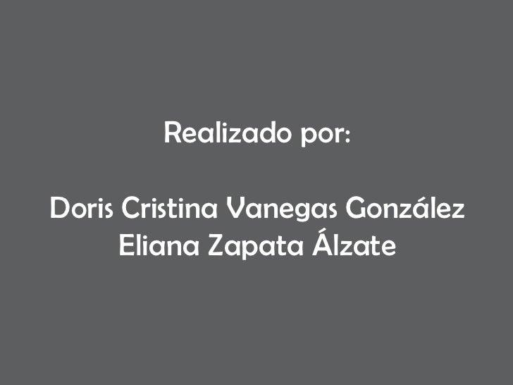 Realizado por: Doris Cristina Vanegas González Eliana Zapata Álzate