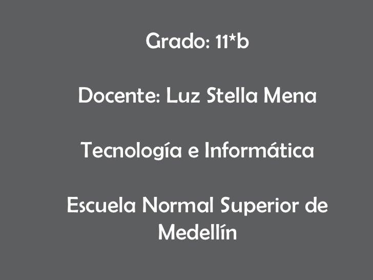 Grado: 11*b Docente: Luz Stella Mena Tecnología e Informática Escuela Normal Superior de Medellín