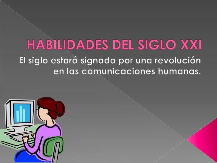 HABILIDADES DEL SIGLO XXI<br />El siglo estará signado por una revolución en las comunicaciones humanas.<br />