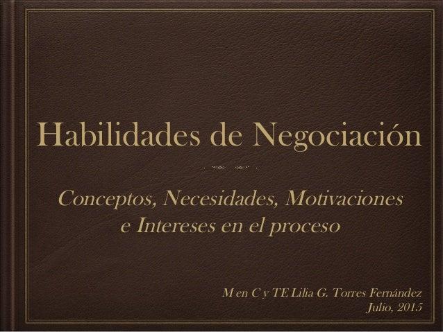 Habilidades de Negociación Conceptos, Necesidades, Motivaciones e Intereses en el proceso M en C y TE Lilia G. Torres Fern...