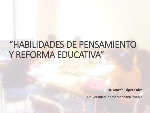 """""""HABILIDADES DE PENSAMIENTO Y REFORMA EDUCATIVA"""" Dr. Martín López Calva Universidad Iberoamericana Puebla DR. MARTÍN LÓPEZ..."""