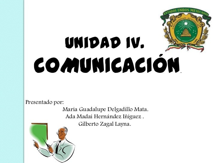 Unidad IV.<br /> COMUNICACIÓN.<br />Presentado por:<br /> María Guadalupe Delgadillo Mata.<br />Ada Madai Hernández Iñigue...
