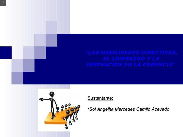 """""""LAS HABILIDADES DIRECTIVAS,      EL LIDERAZGO Y LAINNOVACION EN LA GERENCIA""""                  GERENCIASustentante:•Sol An..."""