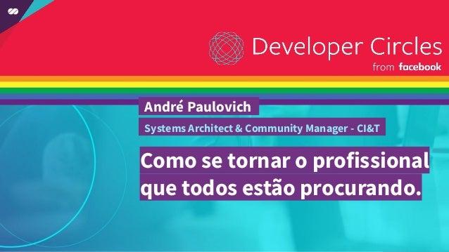 Como se tornar o profissional que todos estão procurando. André Paulovich . Systems Architect & Community Manager - CI&T .