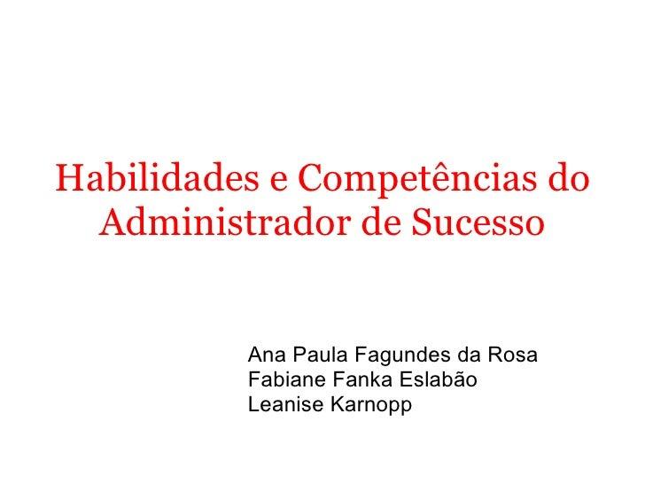 Habilidades e Competências do Administrador de Sucesso Ana Paula Fagundes da Rosa Fabiane Fanka Eslabão Leanise Karnopp