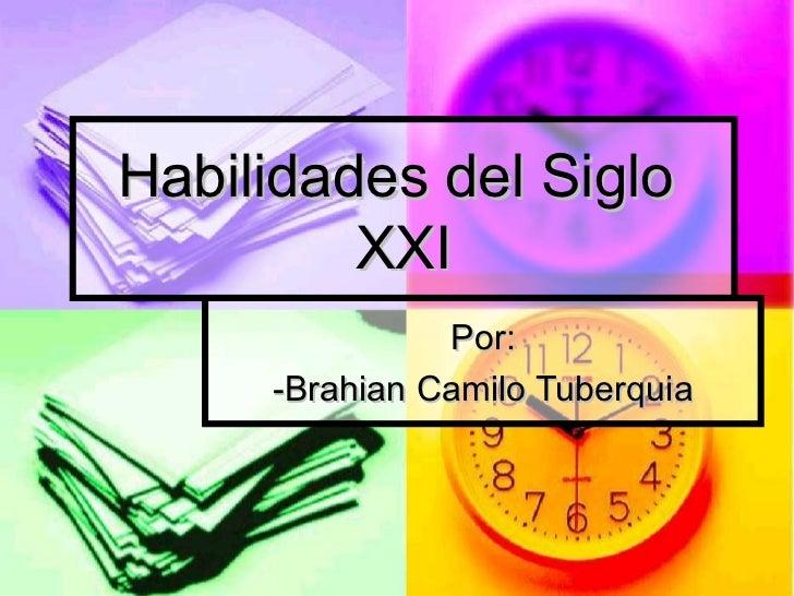 Habilidades del Siglo  XXI Por: -Brahian Camilo Tuberquia