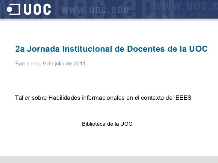 2a Jornada Institucional de Docentes de la UOC Barcelona, 9 de julio de 2011 Taller sobre Habilidades informacionales en e...