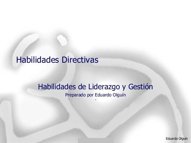 Eduardo Olguín Habilidades Directivas Habilidades de Liderazgo y Gestión Preparado por Eduardo Olguín ´