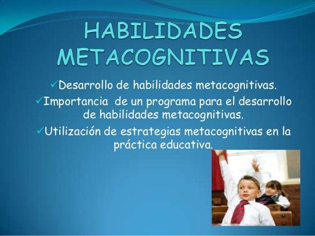 Desarrollo de habilidades metacognitivas.Importancia de un programa para el desarrollo         de habilidades metacognit...