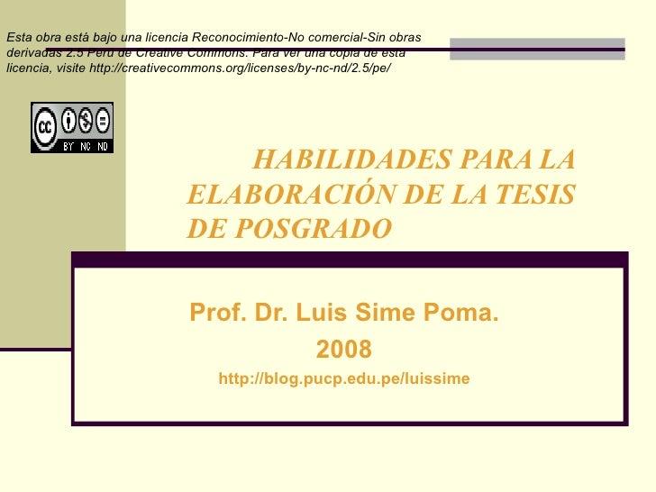 HABILIDADES PARA LA  ELABORACIÓN DE LA TESIS  DE POSGRADO Prof. Dr. Luis Sime Poma. 2008 http://blog.pucp.edu.pe/luissime ...
