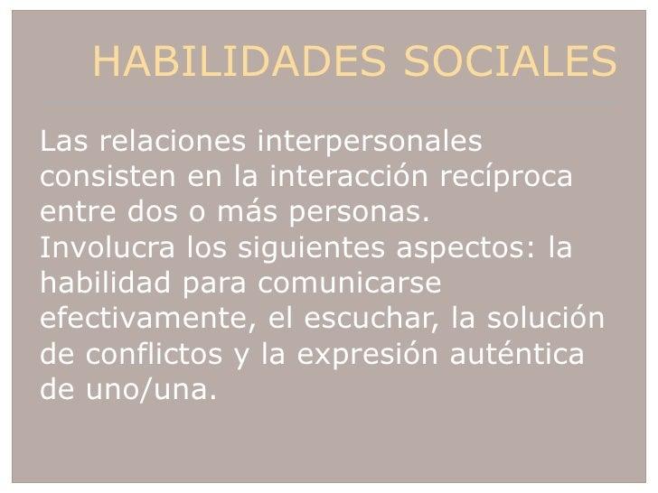 HABILIDADES SOCIALES <ul><li>Las relaciones interpersonales consisten en la interacción recíproca entre dos o más personas.