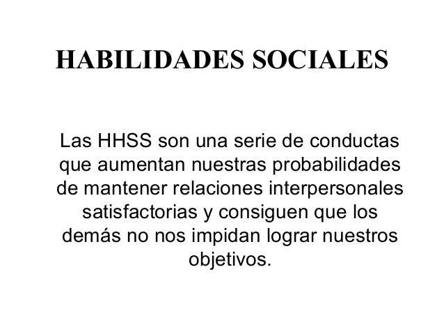 HABILIDADES SOCIALES Las HHSS son una serie de conductas que aumentan nuestras probabilidades de mantener relaciones inter...