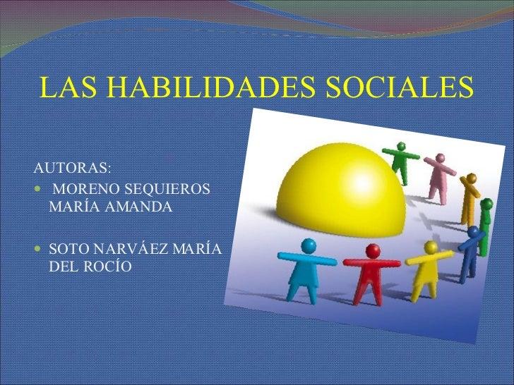 LAS HABILIDADES SOCIALES <ul><li>AUTORAS: </li></ul><ul><li>MORENO SEQUIEROS MARÍA AMANDA </li></ul><ul><li>SOTO NARVÁEZ M...