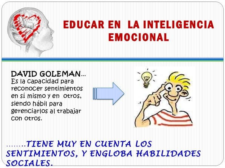 EDUCAR EN  LA INTELIGENCIA EMOCIONAL <ul><li>…… .. TIENE MUY EN CUENTA LOS SENTIMIENTOS, Y ENGLOBA HABILIDADES SOCIALES.  ...